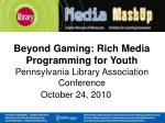 Beyond Gaming: Rich Media Programming for Youth Pennsylvania Library Association Conference October 24, 2010